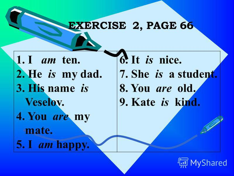 EXERCISE 2, PAGE 66 1. I am ten. 2. He is my dad. 3. His name is Veselov. 4. You are my mate. 5. I am happy. 6. It is nice. 7. She is a student. 8. You are old. 9. Kate is kind.
