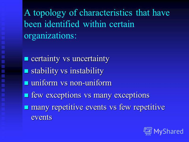 A topology of characteristics that have been identified within certain organizations: certainty vs uncertainty certainty vs uncertainty stability vs instability stability vs instability uniform vs non-uniform uniform vs non-uniform few exceptions vs
