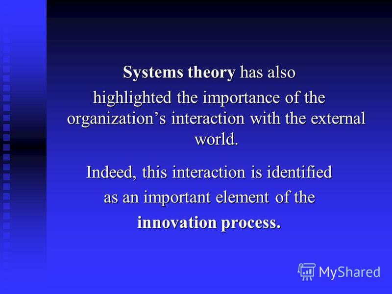 Systems theory has also highlighted the importance of the organizations interaction with the external world. Indeed, this interaction is identified as an important element of the innovation process.