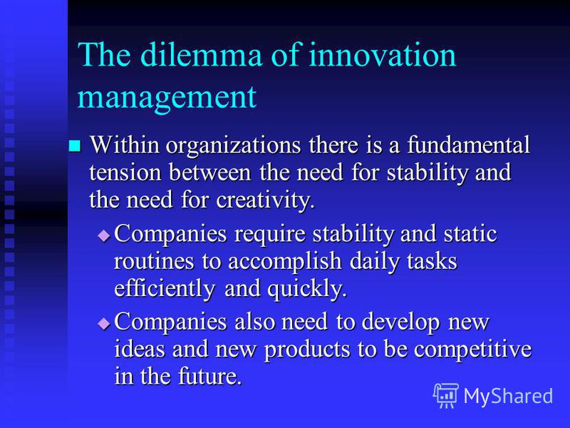 The dilemma of innovation management Within organizations there is a fundamental tension between the need for stability and the need for creativity. Within organizations there is a fundamental tension between the need for stability and the need for c