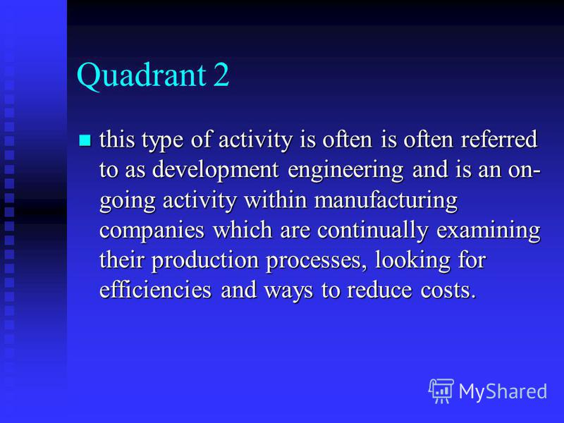 Quadrant 2 this type of activity is often is often referred to as development engineering and is an on- going activity within manufacturing companies which are continually examining their production processes, looking for efficiencies and ways to red