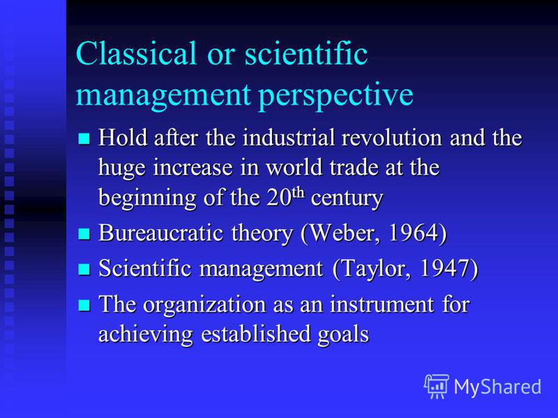 Classical or scientific management perspective Hold after the industrial revolution and the huge increase in world trade at the beginning of the 20 th century Hold after the industrial revolution and the huge increase in world trade at the beginning