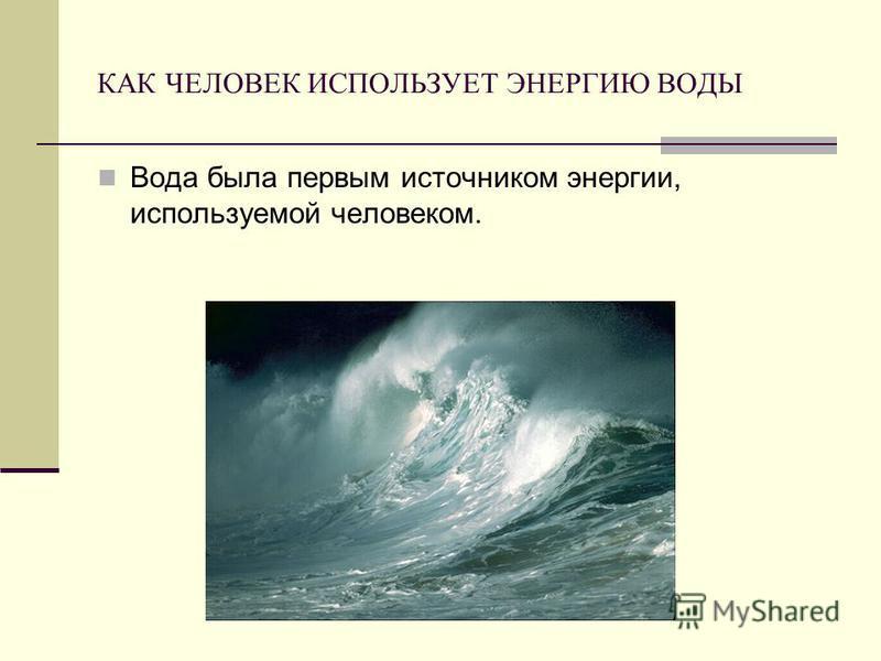 КАК ЧЕЛОВЕК ИСПОЛЬЗУЕТ ЭНЕРГИЮ ВОДЫ Вода была первым источником энергии, используемой человеком.