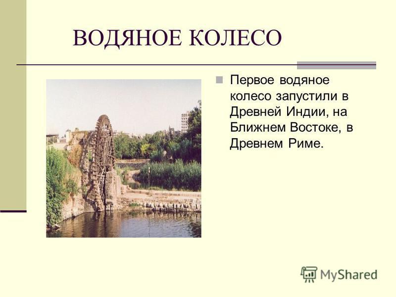ВОДЯНОЕ КОЛЕСО Первое водяное колесо запустили в Древней Индии, на Ближнем Востоке, в Древнем Риме.