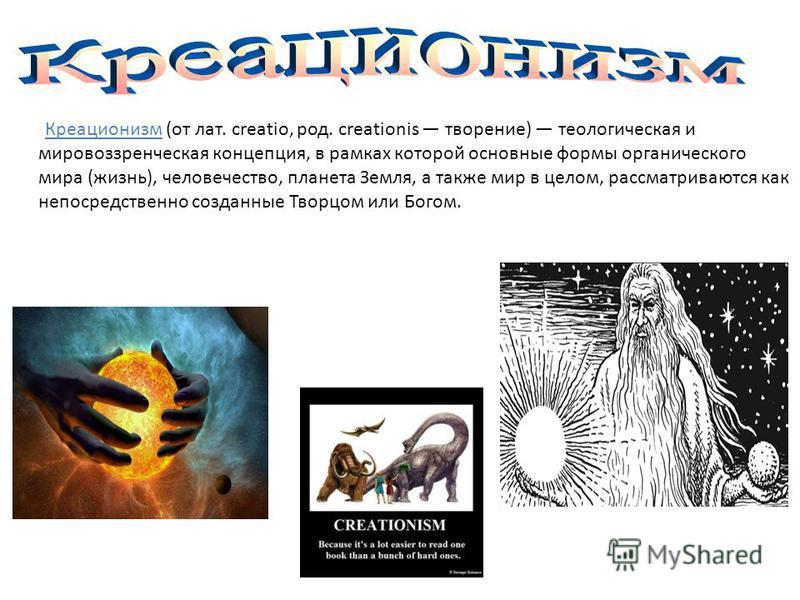 Креационизм (от лат. creatio, род. creationis творение) теологическая и мировоззренческая концепция, в рамках которой основные формы органического мира (жизнь), человечество, планета Земля, а также мир в целом, рассматриваются как непосредственно соз