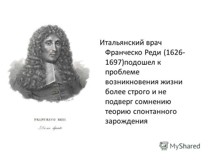 Итальянский врач Франческо Реди (1626- 1697)подошел к проблеме возникновения жизни более строго и не подверг сомнению теорию спонтанного зарождения