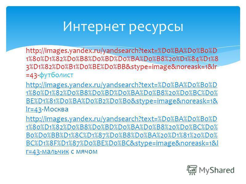 http://images.yandex.ru/yandsearch?text=%D0%BA%D0%B0%D 1%80%D1%82%D0%B8%D0%BD%D0%BA%D0%B8%20%D1%84%D1%8 3%D1%82%D0%B1%D0%BE%D0%BB&stype=image&noreask=1&lr =43-футболист http://images.yandex.ru/yandsearch?text=%D0%BA%D0%B0%D 1%80%D1%82%D0%B8%D0%BD%D0%