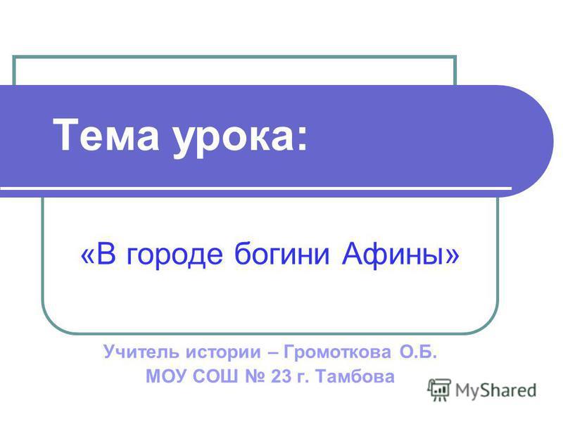 Тема урока: «В городе богини Афины» Учитель истории – Громоткова О.Б. МОУ СОШ 23 г. Тамбова