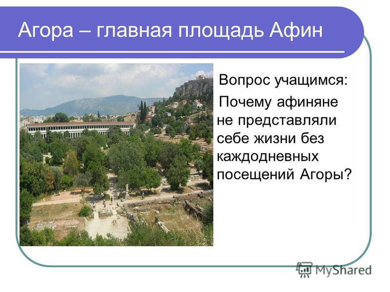 Агора – главная площадь Афин Вопрос учащимся: Почему афиняне не представляли себе жизни без каждодневных посещений Агоры?