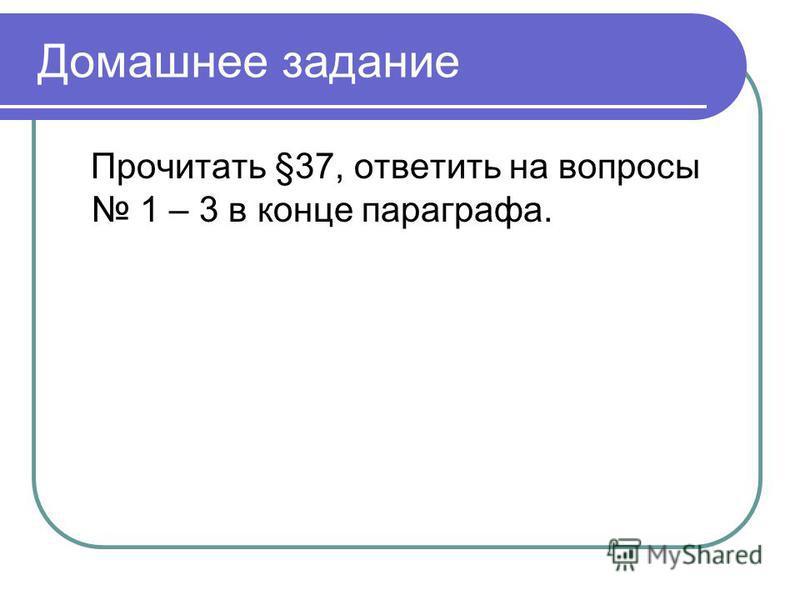 Домашнее задание Прочитать §37, ответить на вопросы 1 – 3 в конце параграфа.