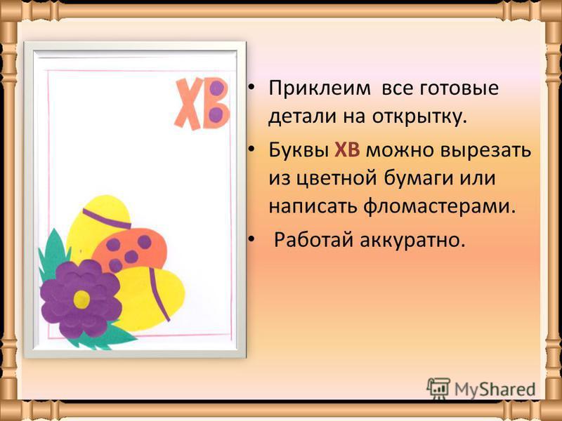 Приклеим все готовые детали на открытку. Буквы ХВ можно вырезать из цветной бумаги или написать фломастерами. Работай аккуратно.