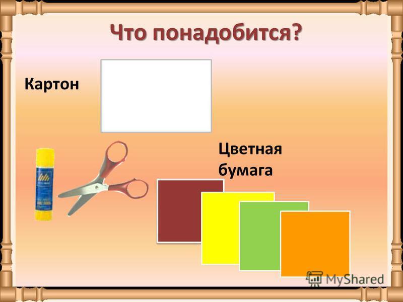 Что понадобится? Картон Цветная бумага