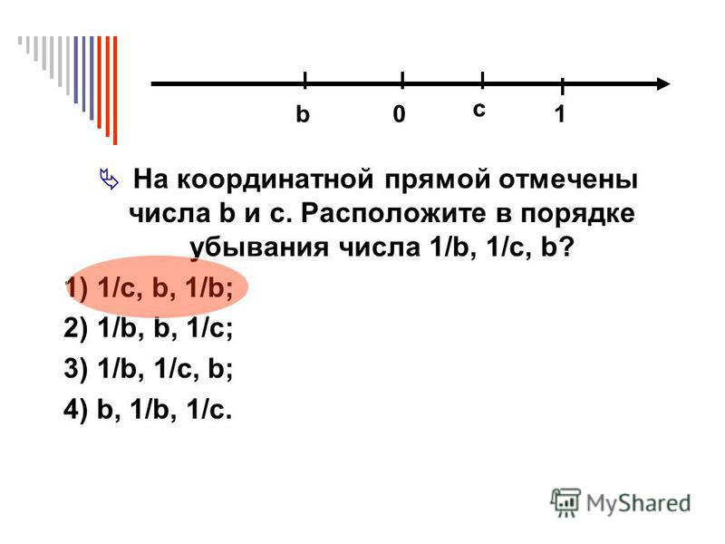На координатной прямой отмечены числа b и c. Расположите в порядке убывания числа 1/b, 1/c, b? 1) 1/c, b, 1/b; 2) 1/b, b, 1/c; 3) 1/b, 1/c, b; 4) b, 1/b, 1/c. 0 c b 1