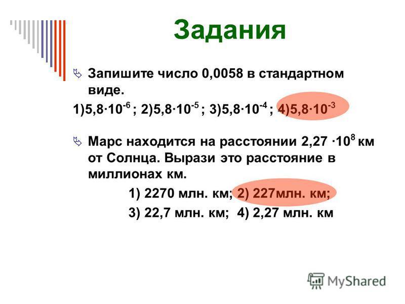 Задания Запишите число 0,0058 в стандартном виде. 1)5,8·10 -6 ; 2)5,8·10 -5 ; 3)5,8·10 -4 ; 4)5,8·10 -3 Марс находится на расстоянии 2,27 ·10 8 км от Солнца. Вырази это расстояние в миллионах км. 1) 2270 млн. км; 2) 227 млн. км; 3) 22,7 млн. км; 4) 2