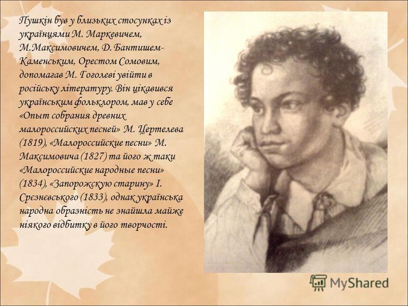 Пушкін був у близьких стосунках із українцями М. Маркевичем, М.Максимовичем, Д. Бантишем- Каменським, Орестом Сомовим, допомагав М. Гоголеві увійти в російську літературу. Він цікавився українським фольклором, мав у себе «Опыт собрания древних малоро
