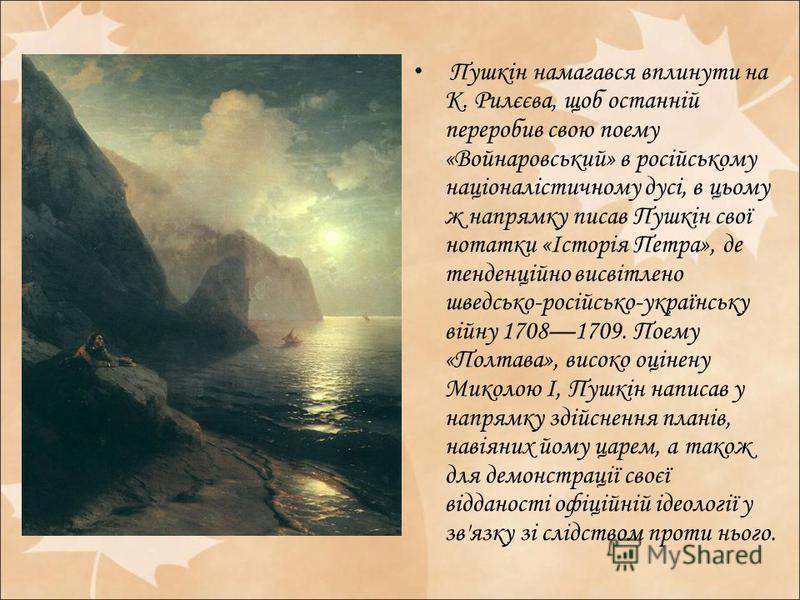 Пушкін намагався вплинути на К. Рилєєва, щоб останній переробив свою поему «Войнаровський» в російському націоналістичному дусі, в цьому ж напрямку писав Пушкін свої нотатки «Історія Петра», де тенденційно висвітлено шведсько-російсько-українську вій