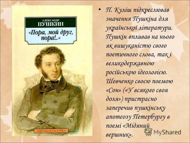 П. Куліш підкреслював значення Пушкіна для української літератури. Пушкін впливав на нього як вишуканістю свого поетичного слова, так і великодержавною російською ідеологією. Шевченко своєю поемою «Сон» («У всякого своя доля») пристрасно заперечив пу