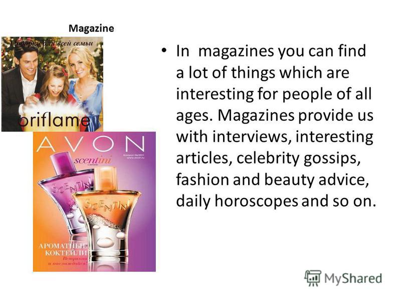Magazine In magazines you can find a lot of things which are interesting for people of all ages. Magazines provide us with interviews, interesting articles, celebrity gossips, fashion and beauty advice, daily horoscopes and so on.