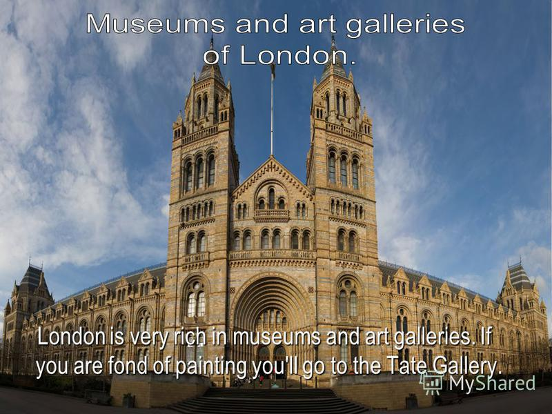 London is very rich in museums and art galleries. If you are fond of painting you'll go to the Tate Gallery. London is very rich in museums and art galleries. If you are fond of painting you'll go to the Tate Gallery.