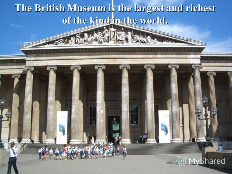 The British Museum is the largest and richest of the kind in the world.