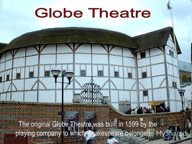 The original Globe Theatre was built in 1599 by the playing company to which Shakespeare belonged.