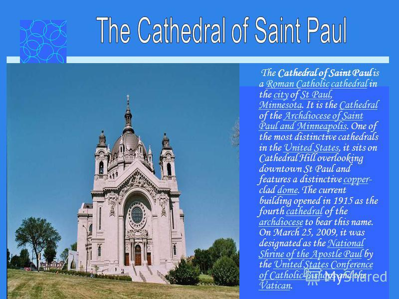 The Cathedral of Saint Paul is a Roman Catholic cathedral in the city of St Paul, Minnesota. It is the Cathedral of the Archdiocese of Saint Paul and Minneapolis. One of the most distinctive cathedrals in the United States, it sits on Cathedral Hill