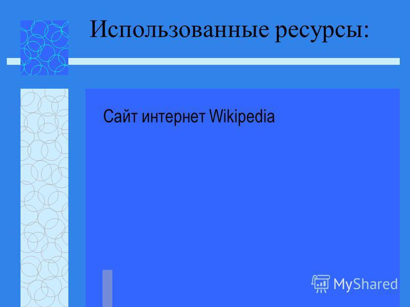 Использованные ресурсы: Сайт интернет Wikipedia