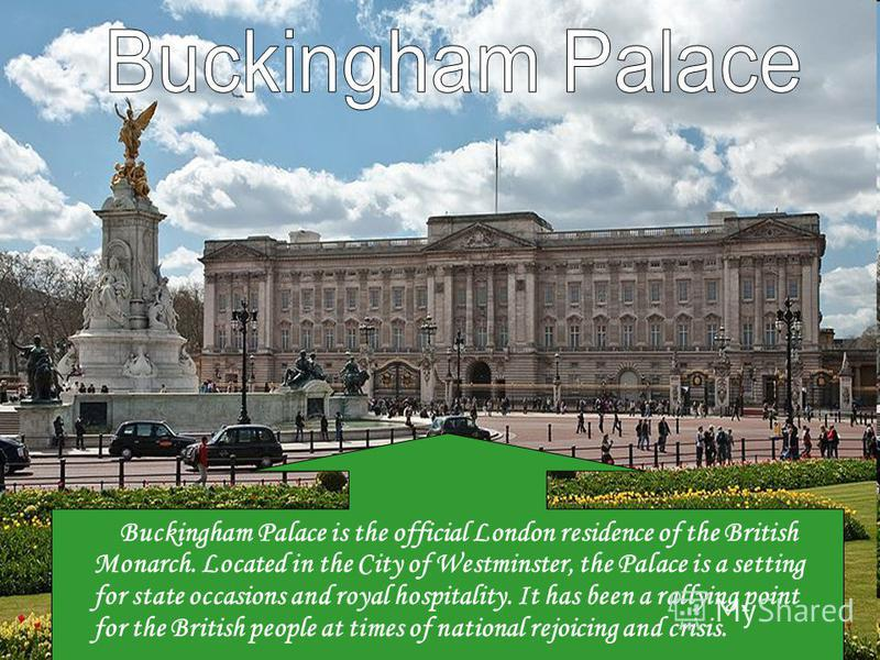 Buckingham Palace is the official London residence of the British Monarch. Located in the City of Westminster, the Palace is a setting for state occasions and royal hospitality. It has been a rallying point for the British people at times of national