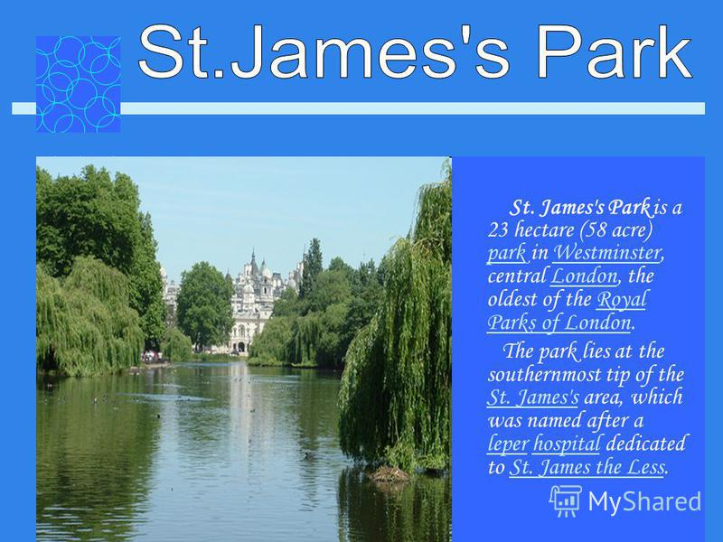St. James's Park is a 23 hectare (58 acre) park in Westminster, central London, the oldest of the Royal Parks of London. parkWestminsterLondonRoyal Parks of London The park lies at the southernmost tip of the St. James's area, which was named after a