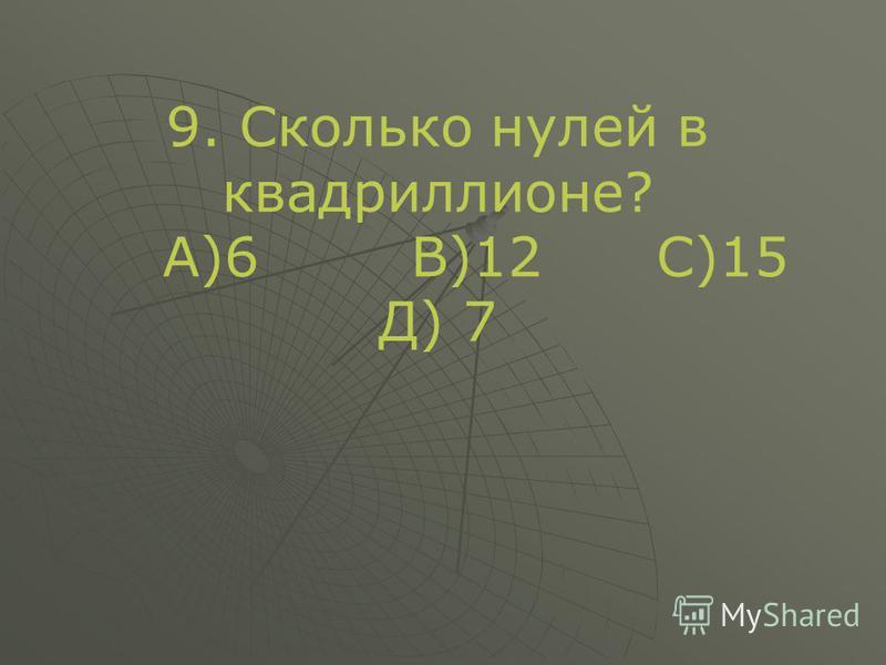 9. Сколько нулей в квадриллионе? А)6 В)12 С)15 Д) 7