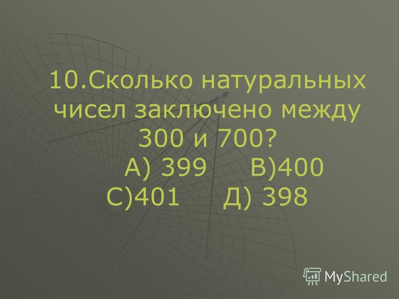 10. Сколько натуральных чисел заключено между 300 и 700? А) 399 В)400 С)401 Д) 398