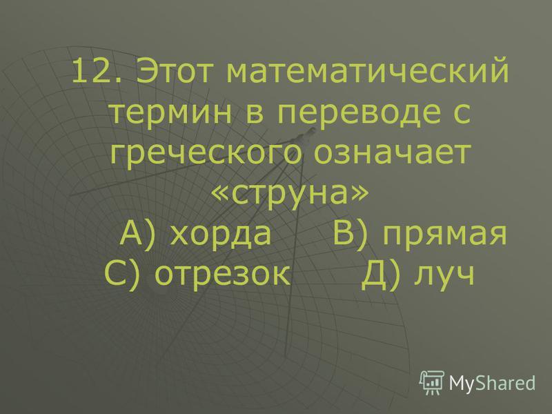 12. Этот математический термин в переводе с греческого означает «струна» А) хорда В) прямая С) отрезок Д) луч