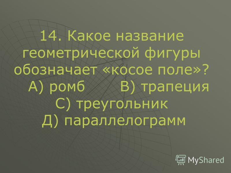 14. Какое название геометрической фигуры обозначает «косое поле»? А) ромб В) трапеция С) треугольник Д) параллелограмм