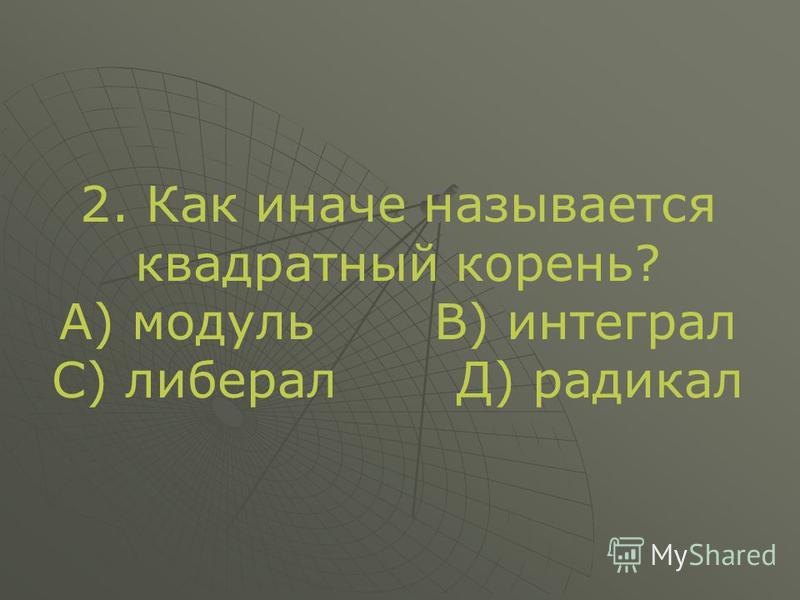 2. Как иначе называется квадратный корень? А) модуль В) интеграл С) либерал Д) радикал