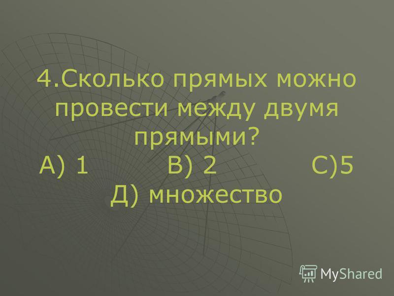 4. Сколько прямых можно провести между двумя прямыми? А) 1 В) 2 С)5 Д) множество