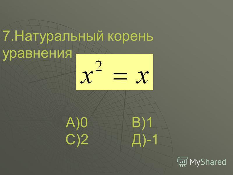7. Натуральный корень уравнения А)0 В)1 С)2 Д)-1