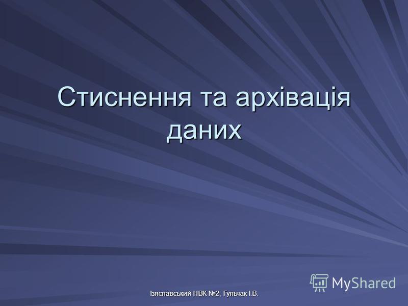 Ізяславський НВК 2, Гульчак І.В. Стиснення та архівація даних