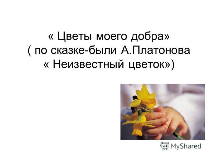 « Цветы моего добра» ( по сказке-были А.Платонова « Неизвестный цветок»)