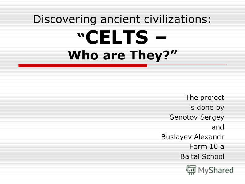 Discovering ancient civilizations: CELTS – Who are They? The project is done by Senotov Sergey and Buslayev Alexandr Form 10 a Baltai School