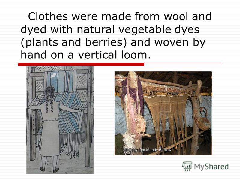 Clothes were made from wool and dyed with natural vegetable dyes (plants and berries) and woven by hand on a vertical loom.