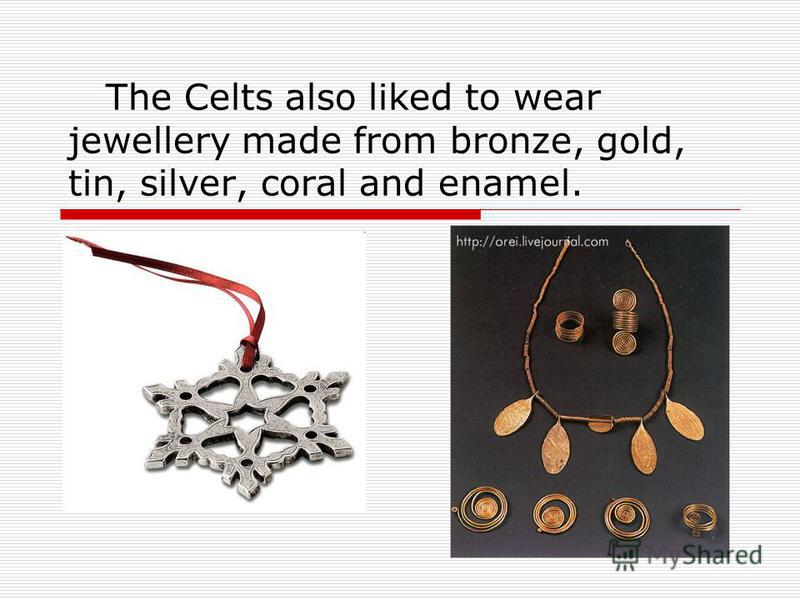 The Celts also liked to wear jewellery made from bronze, gold, tin, silver, coral and enamel.