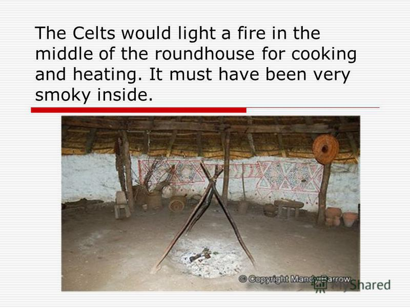 The Celts would light a fire in the middle of the roundhouse for cooking and heating. It must have been very smoky inside.