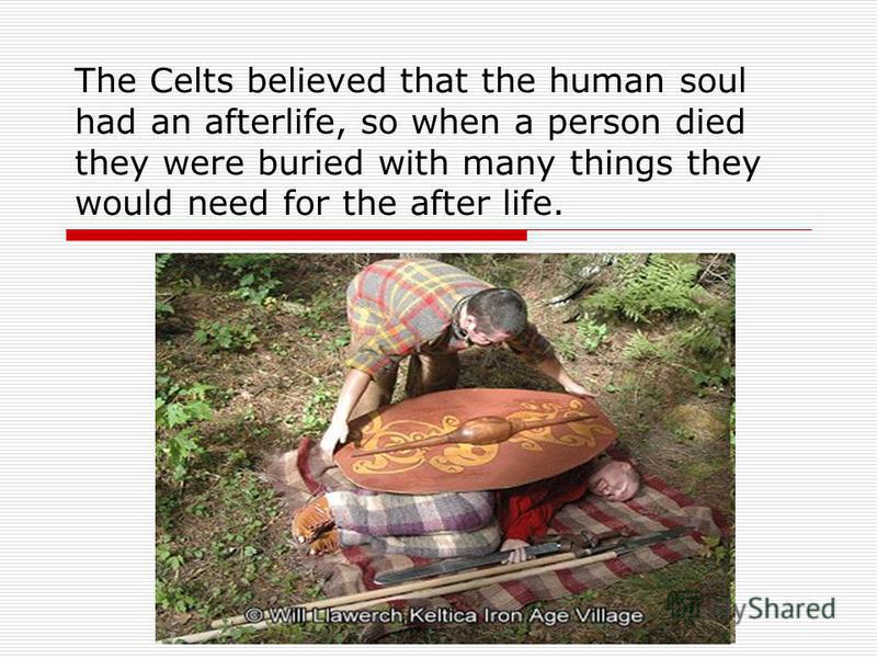 The Celts believed that the human soul had an afterlife, so when a person died they were buried with many things they would need for the after life.