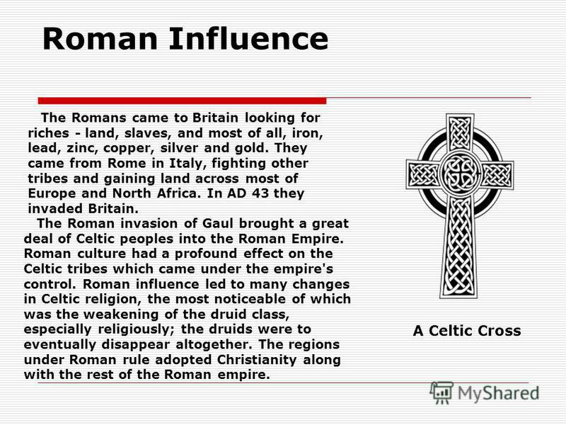 Roman Influence The Roman invasion of Gaul brought a great deal of Celtic peoples into the Roman Empire. Roman culture had a profound effect on the Celtic tribes which came under the empire's control. Roman influence led to many changes in Celtic rel