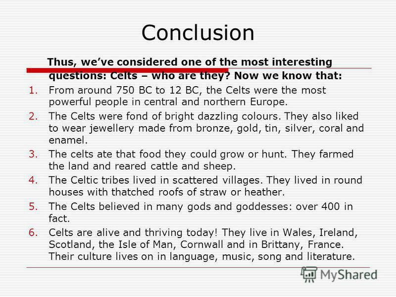 Conclusion Thus, weve considered one of the most interesting questions: Celts – who are they? Now we know that: 1.From around 750 BC to 12 BC, the Celts were the most powerful people in central and northern Europe. 2.The Celts were fond of bright daz