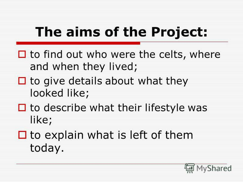 The aims of the Project: to find out who were the celts, where and when they lived; to give details about what they looked like; to describe what their lifestyle was like; to explain what is left of them today.