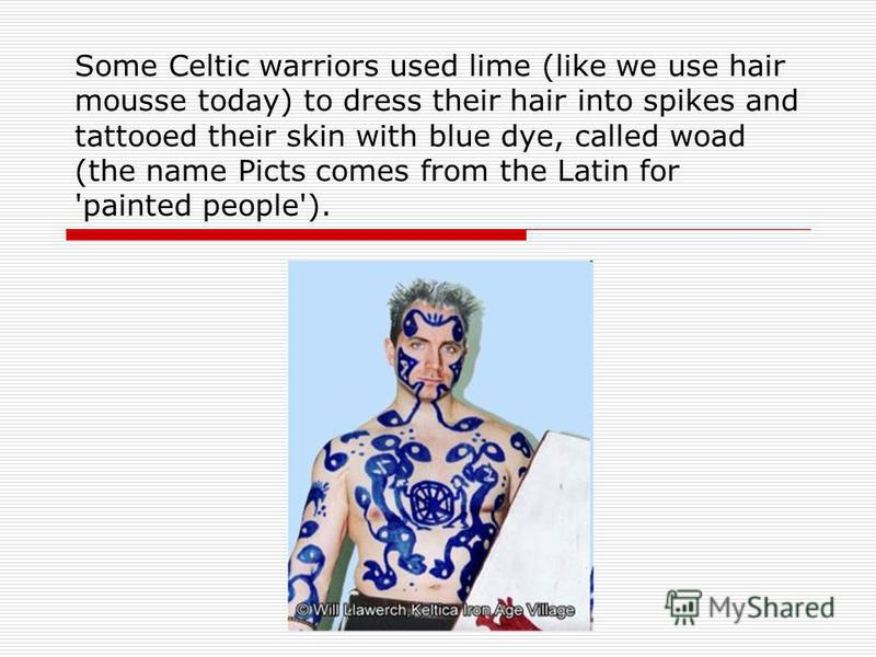 Some Celtic warriors used lime (like we use hair mousse today) to dress their hair into spikes and tattooed their skin with blue dye, called woad (the name Picts comes from the Latin for 'painted people').