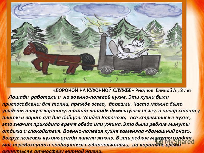 «ВОРОНОЙ НА КУХОННОЙ СЛУЖБЕ» Рисунок Елиной А., 8 лет Лошади работали и на военно-полевой кухне. Эти кухни были приспособлены для топки, прежде всего, дровами. Часто можно было увидеть такую картину: тащит лошадь дымящуюся печку, а повар стоит у плит