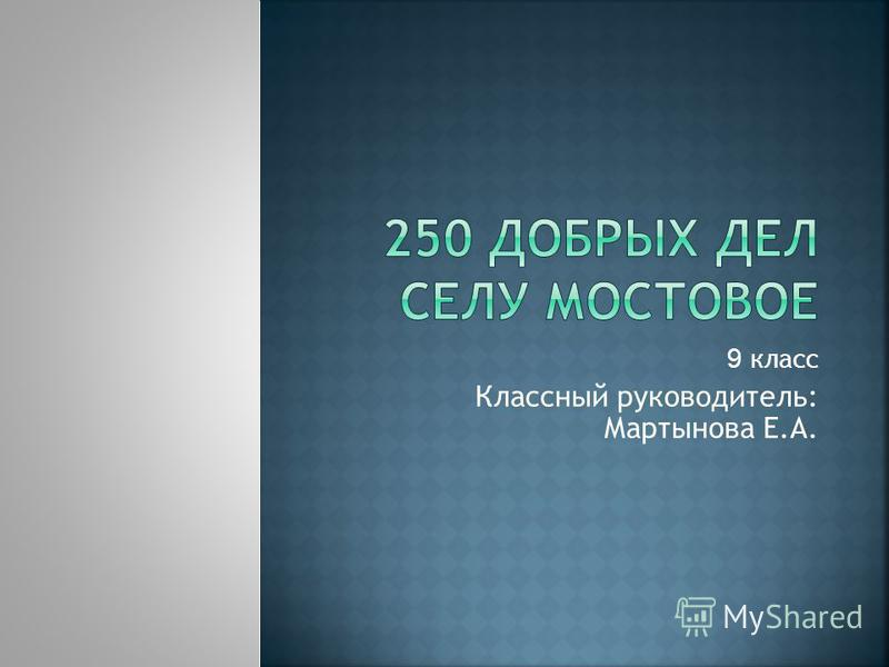 9 класс Классный руководитель: Мартынова Е.А.