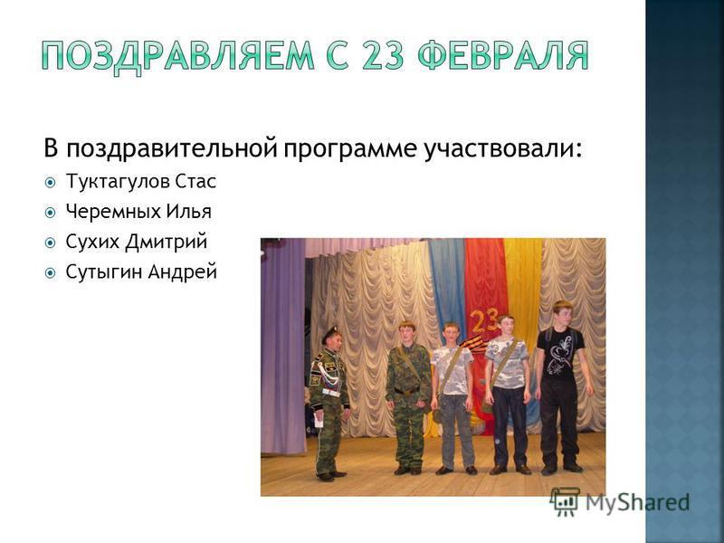 В поздравительной программе участвовали: Туктагулов Стас Черемных Илья Сухих Дмитрий Сутыгин Андрей